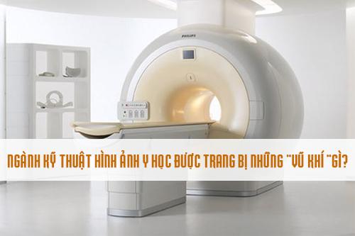 """Kỹ thuật hình ảnh y học hiện nay được trang bị những loại """"vũ khí"""" gì"""